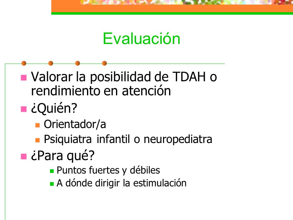 Evaluación Valorar la posibilidad de TDAH o rendimiento en atención ¿Quién? Orientador/a Psiquiatra infantil o neuropediatra ¿Para qué? Puntos fuertes