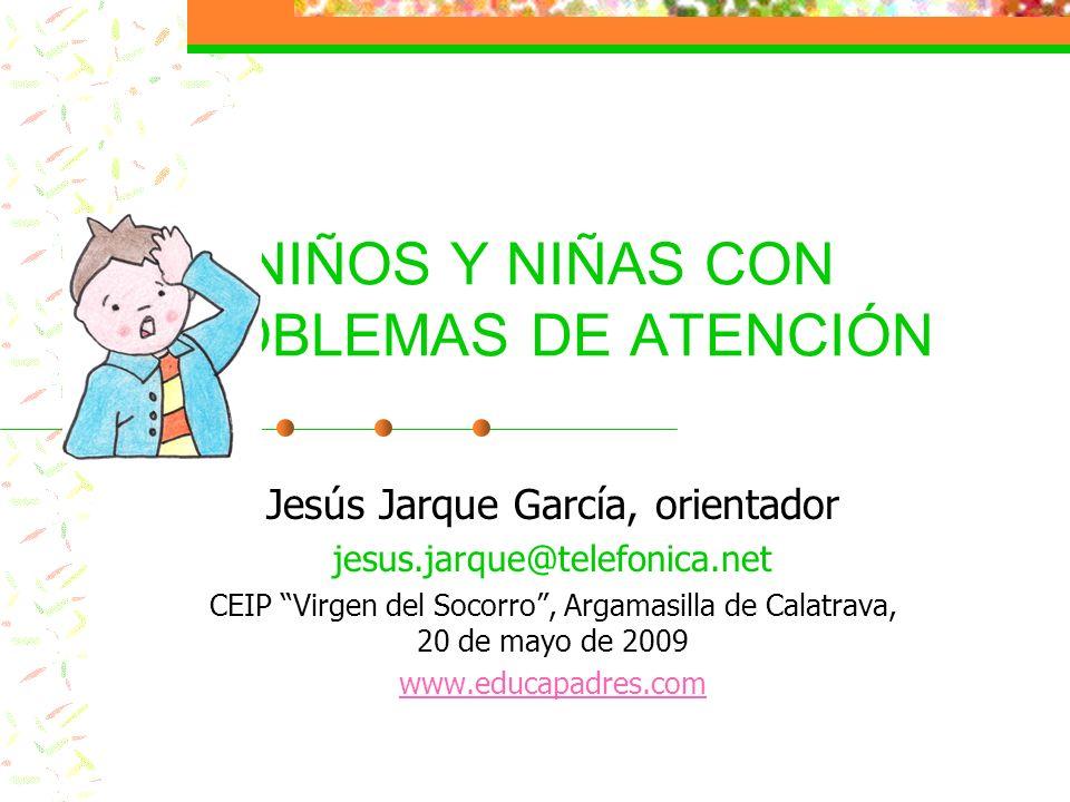 NIÑOS Y NIÑAS CON PROBLEMAS DE ATENCIÓN Jesús Jarque García, orientador jesus.jarque@telefonica.net CEIP Virgen del Socorro, Argamasilla de Calatrava,