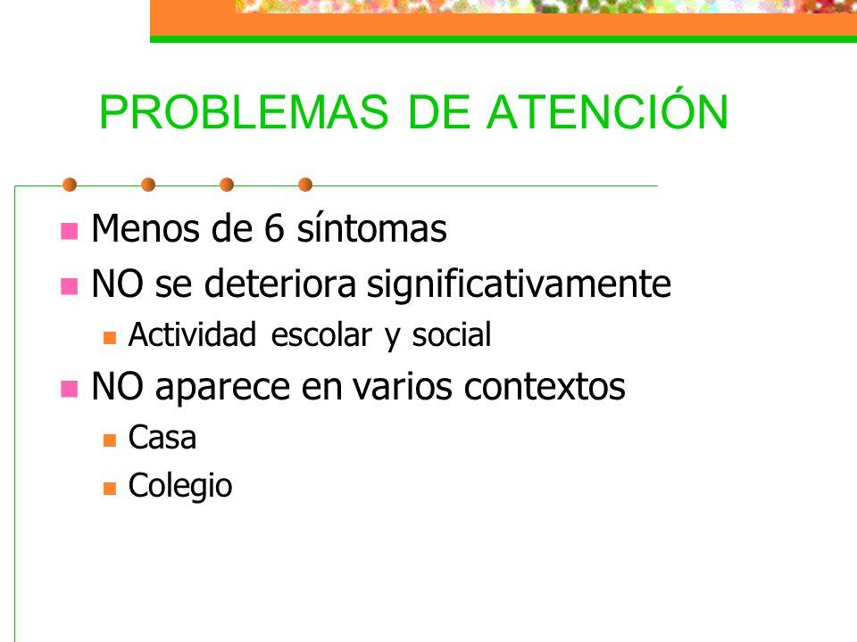 PROBLEMAS DE ATENCIÓN Menos de 6 síntomas NO se deteriora significativamente Actividad escolar y social NO aparece en varios contextos Casa Colegio