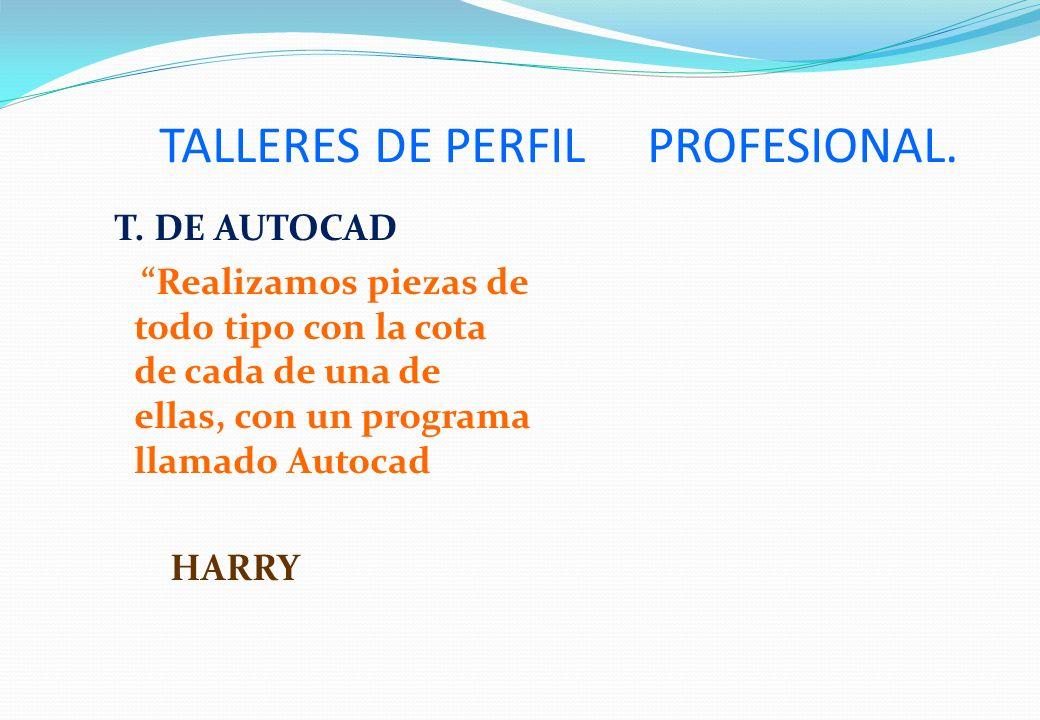 TALLERES DE PERFIL PROFESIONAL. T. DE AUTOCAD Realizamos piezas de todo tipo con la cota de cada de una de ellas, con un programa llamado Autocad HARR