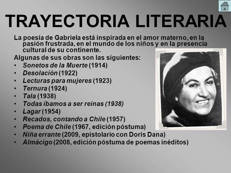 TRAYECTORIA LITERARIA La poesía de Gabriela está inspirada en el amor materno, en la pasión frustrada, en el mundo de los niños y en la presencia cult