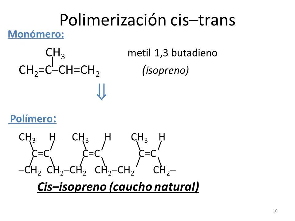 10 Polimerización cis–trans Monómero: CH 3 metil 1,3 butadieno | CH 2 =C–CH=CH 2 ( isopreno) Polímero : CH 3 H CH 3 H CH 3 H \ / \ / \ / C=C C=C C=C /