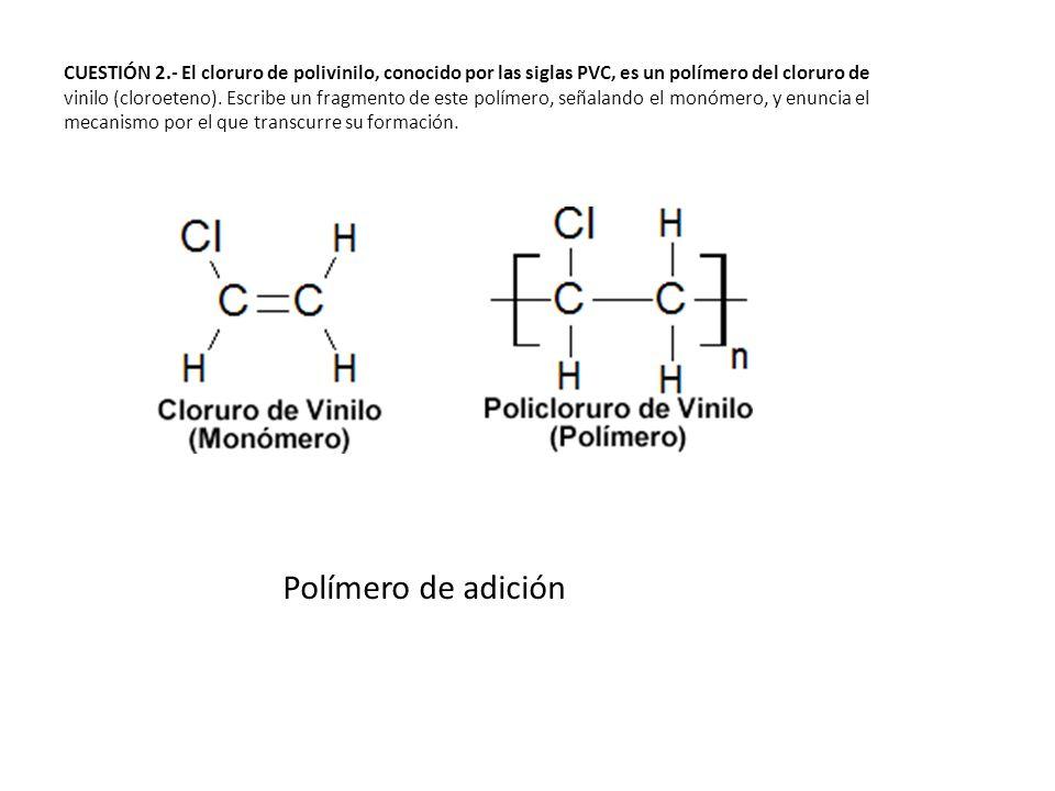 CUESTIÓN 2.- El cloruro de polivinilo, conocido por las siglas PVC, es un polímero del cloruro de vinilo (cloroeteno). Escribe un fragmento de este po