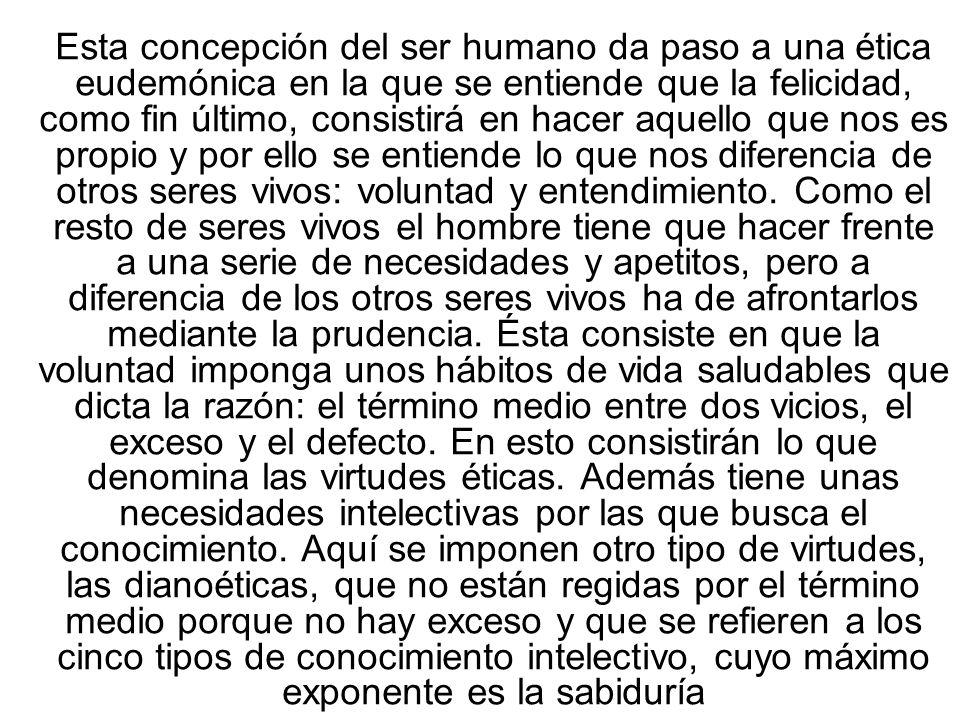 Esta concepción del ser humano da paso a una ética eudemónica en la que se entiende que la felicidad, como fin último, consistirá en hacer aquello que