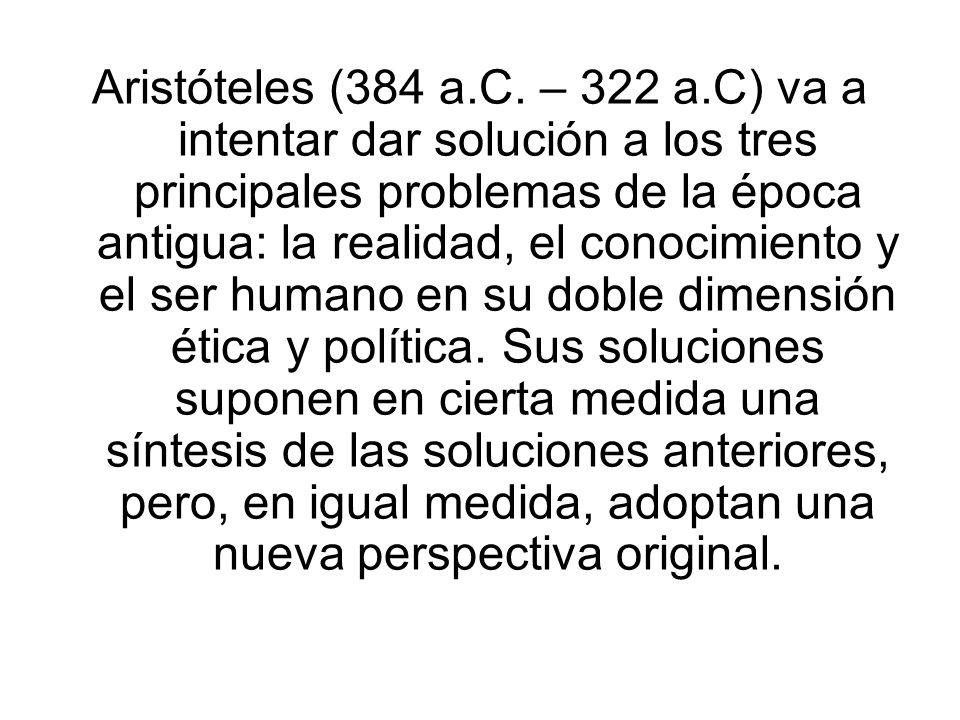 Aristóteles (384 a.C. – 322 a.C) va a intentar dar solución a los tres principales problemas de la época antigua: la realidad, el conocimiento y el se