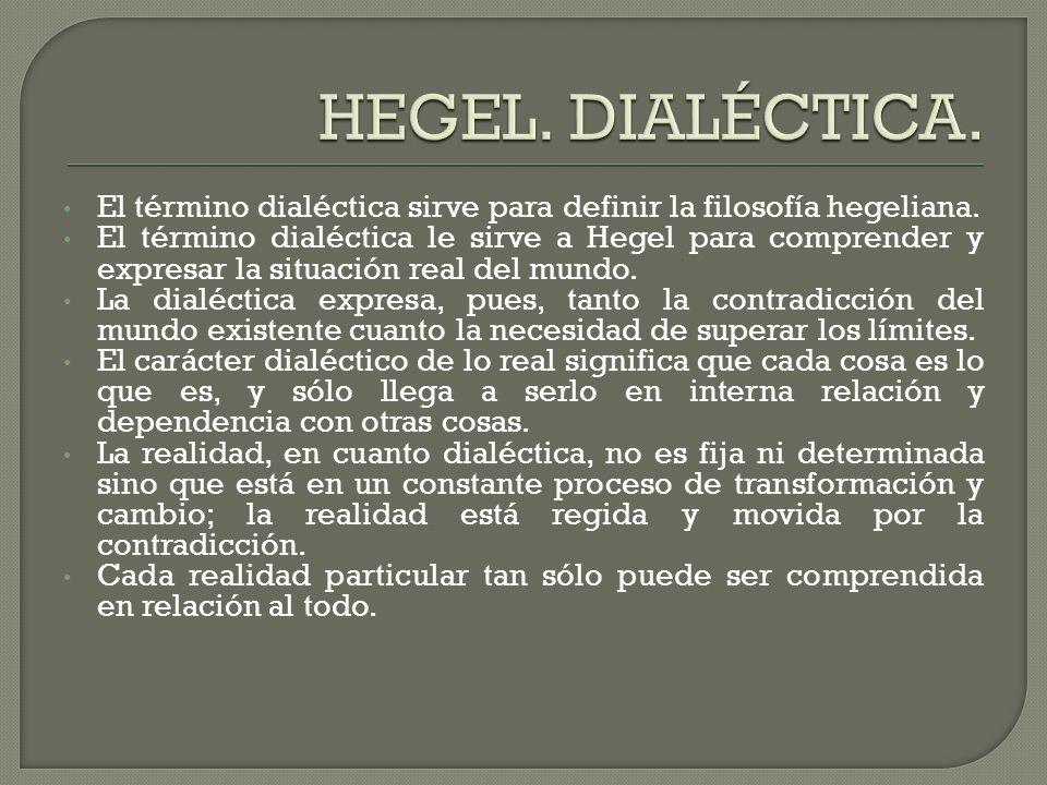 El término dialéctica sirve para definir la filosofía hegeliana. El término dialéctica le sirve a Hegel para comprender y expresar la situación real d