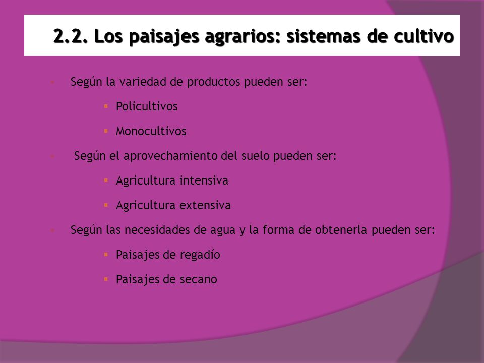 2.2. Los paisajes agrarios: sistemas de cultivo Según la variedad de productos pueden ser: Policultivos Monocultivos Según el aprovechamiento del suel