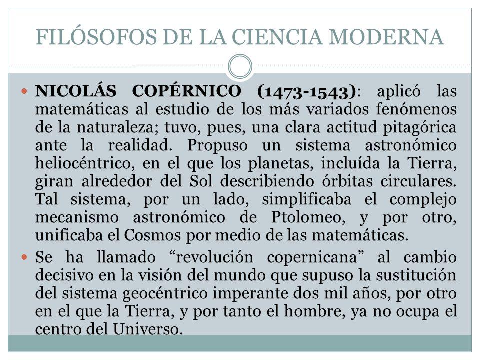 FILÓSOFOS DE LA CIENCIA MODERNA NICOLÁS COPÉRNICO (1473-1543): aplicó las matemáticas al estudio de los más variados fenómenos de la naturaleza; tuvo,