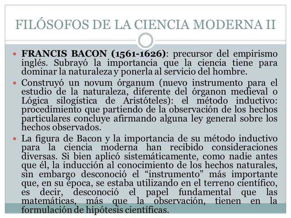 FILÓSOFOS DE LA CIENCIA MODERNA II FRANCIS BACON (1561-1626): precursor del empirismo inglés. Subrayó la importancia que la ciencia tiene para dominar