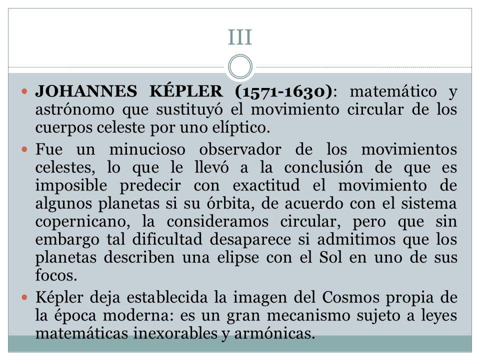 III JOHANNES KÉPLER (1571-1630): matemático y astrónomo que sustituyó el movimiento circular de los cuerpos celeste por uno elíptico. Fue un minucioso