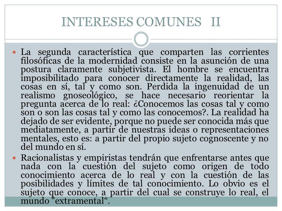INTERESES COMUNES II La segunda característica que comparten las corrientes filosóficas de la modernidad consiste en la asunción de una postura claram