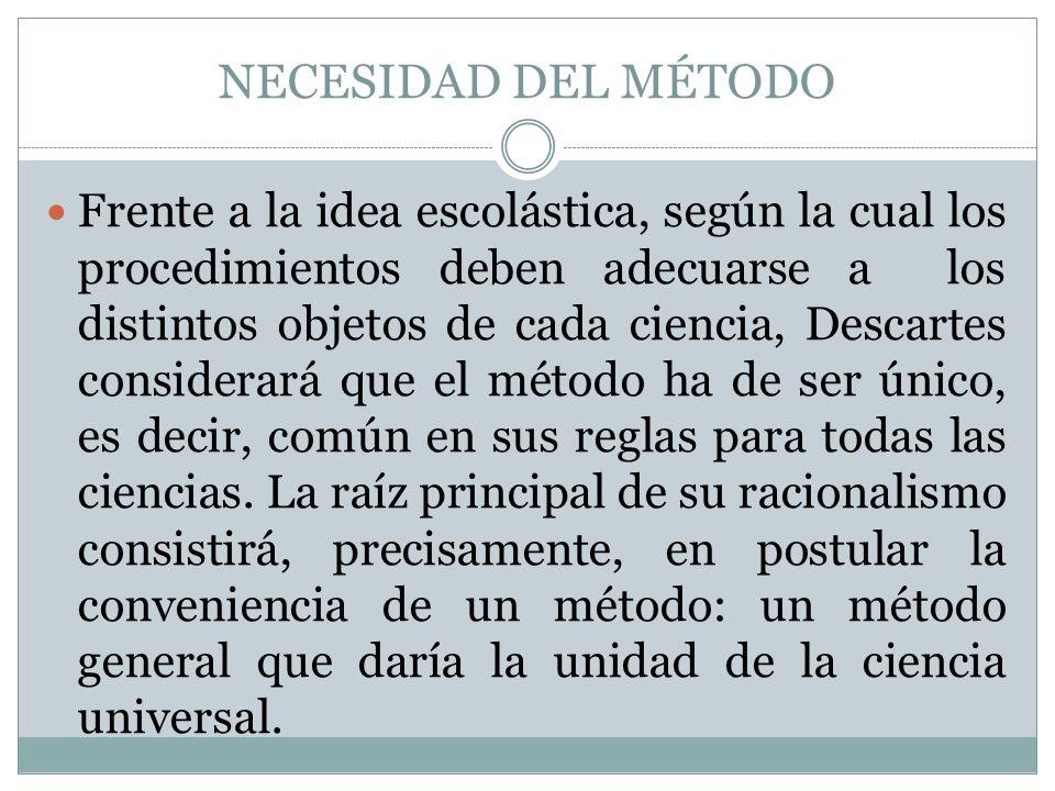 NECESIDAD DEL MÉTODO Frente a la idea escolástica, según la cual los procedimientos deben adecuarse a los distintos objetos de cada ciencia, Descartes