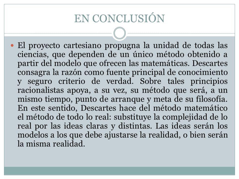 EN CONCLUSIÓN El proyecto cartesiano propugna la unidad de todas las ciencias, que dependen de un único método obtenido a partir del modelo que ofrece