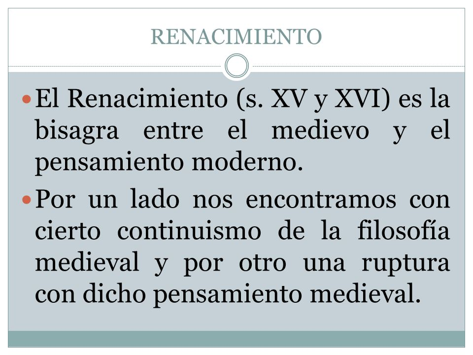 RENACIMIENTO El Renacimiento (s. XV y XVI) es la bisagra entre el medievo y el pensamiento moderno. Por un lado nos encontramos con cierto continuismo
