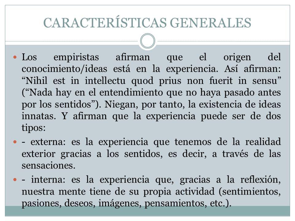 CARACTERÍSTICAS GENERALES Los empiristas afirman que el origen del conocimiento/ideas está en la experiencia. Así afirman: Nihil est in intellectu quo
