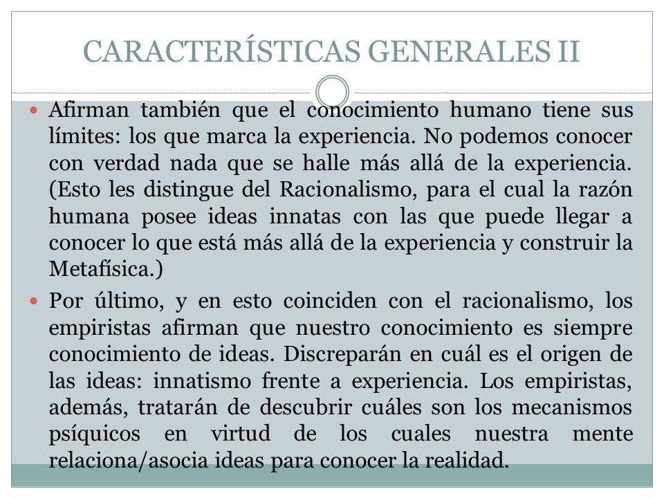 CARACTERÍSTICAS GENERALES II Afirman también que el conocimiento humano tiene sus límites: los que marca la experiencia. No podemos conocer con verdad