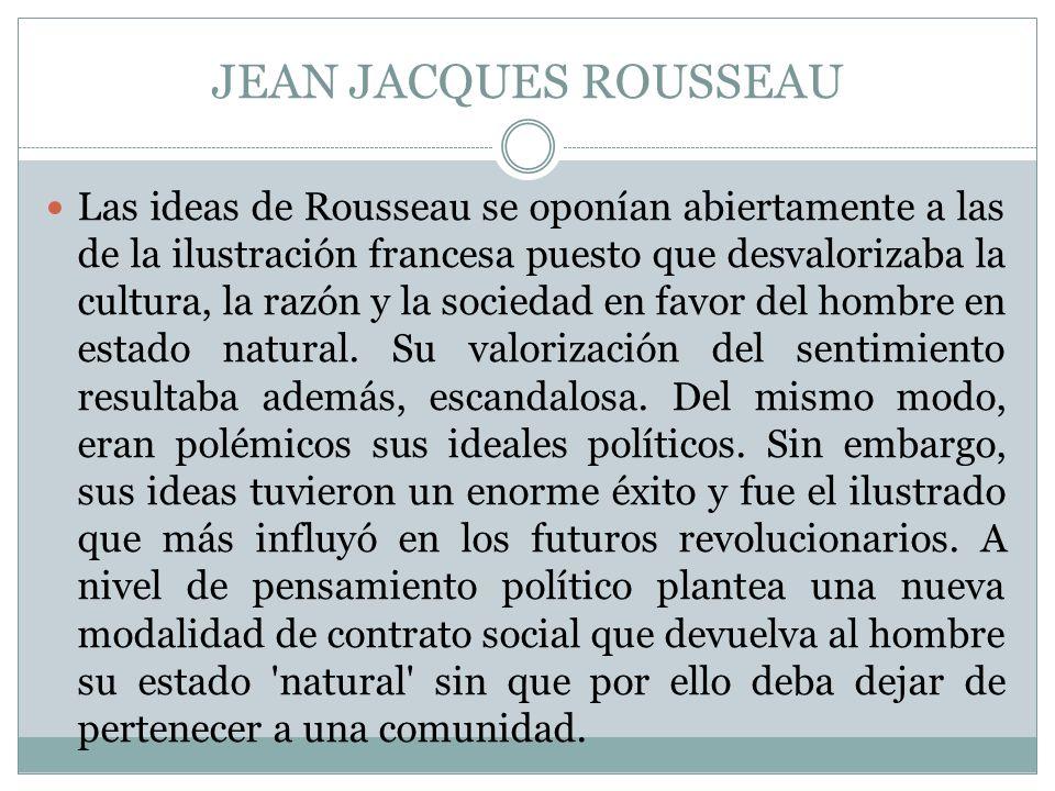 JEAN JACQUES ROUSSEAU Las ideas de Rousseau se oponían abiertamente a las de la ilustración francesa puesto que desvalorizaba la cultura, la razón y l
