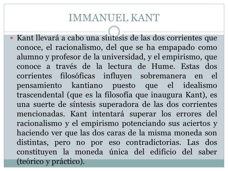 IMMANUEL KANT Kant llevará a cabo una síntesis de las dos corrientes que conoce, el racionalismo, del que se ha empapado como alumno y profesor de la