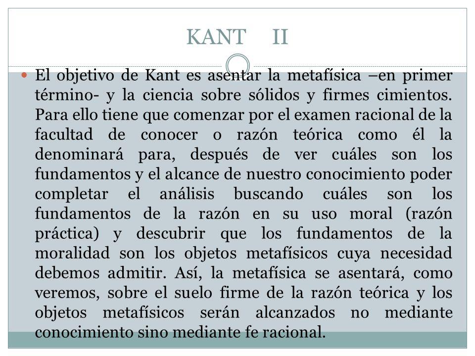 KANT II El objetivo de Kant es asentar la metafísica –en primer término- y la ciencia sobre sólidos y firmes cimientos. Para ello tiene que comenzar p