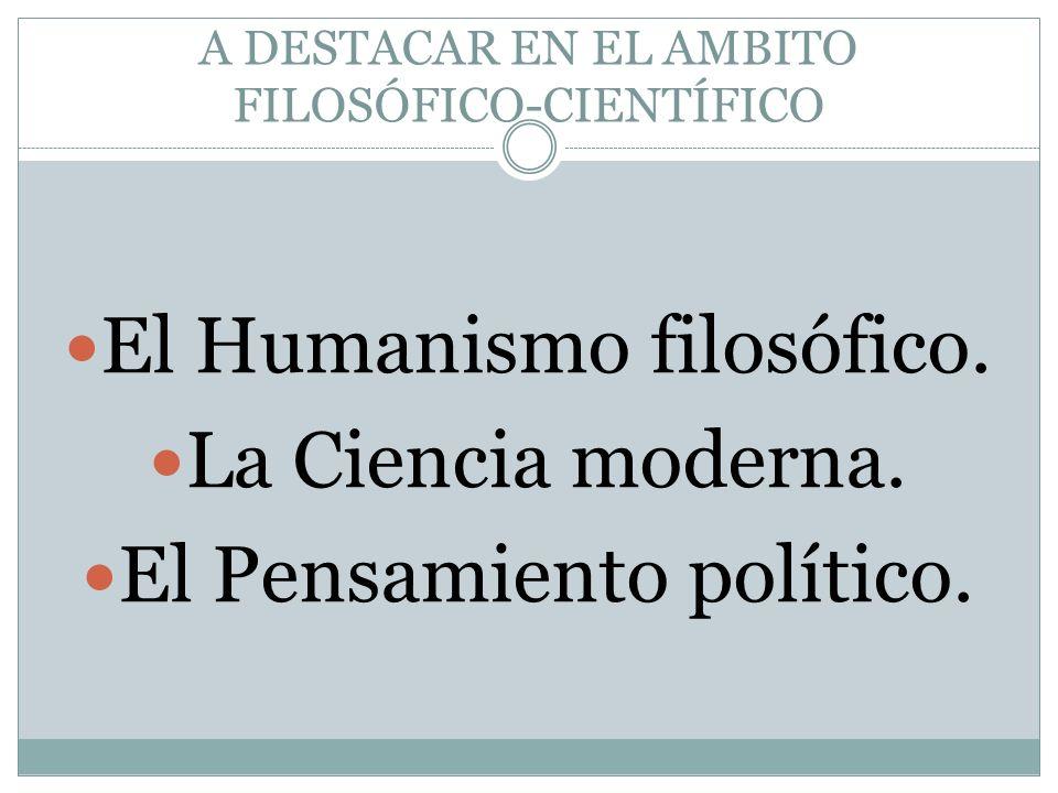 A DESTACAR EN EL AMBITO FILOSÓFICO-CIENTÍFICO El Humanismo filosófico. La Ciencia moderna. El Pensamiento político.