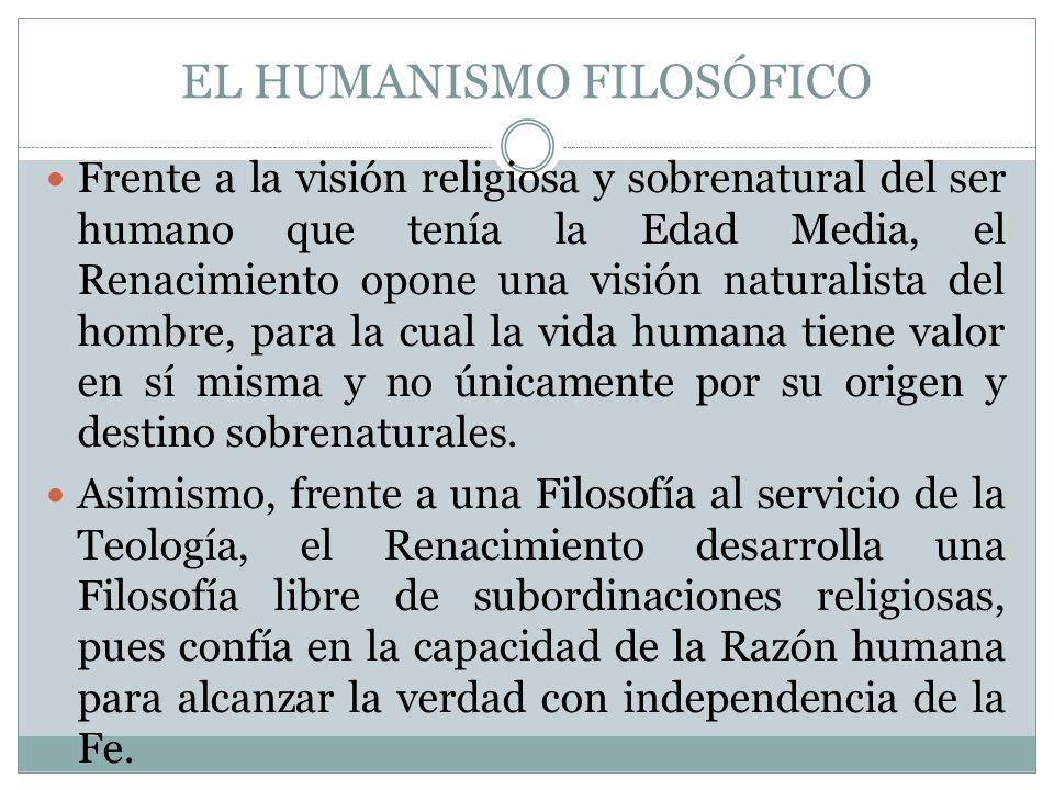 EL HUMANISMO FILOSÓFICO Frente a la visión religiosa y sobrenatural del ser humano que tenía la Edad Media, el Renacimiento opone una visión naturalis