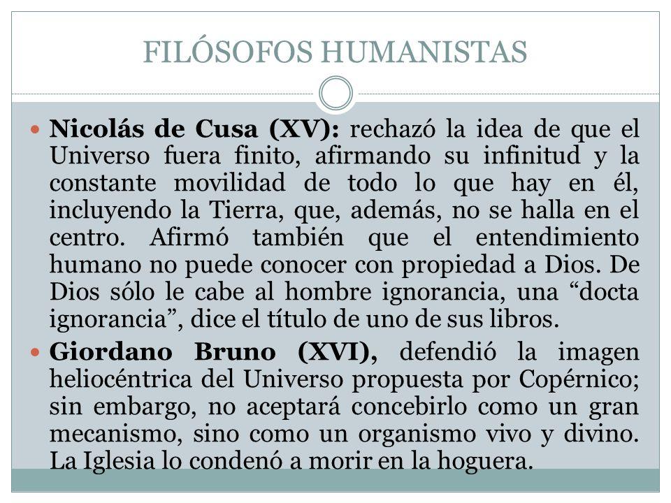 FILÓSOFOS HUMANISTAS Nicolás de Cusa (XV): rechazó la idea de que el Universo fuera finito, afirmando su infinitud y la constante movilidad de todo lo