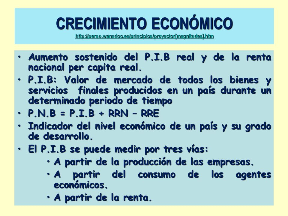Aumento sostenido del P.I.B real y de la renta nacional per capita real. P.I.B: Valor de mercado de todos los bienes y servicios finales producidos en