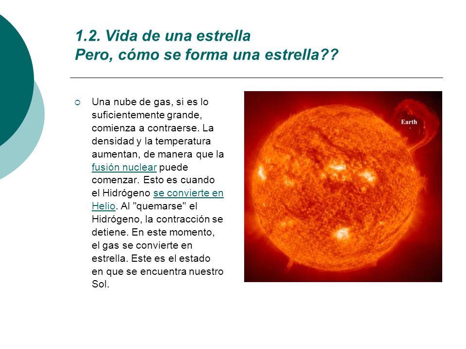 1.2. Vida de una estrella Pero, cómo se forma una estrella?? Una nube de gas, si es lo suficientemente grande, comienza a contraerse. La densidad y la