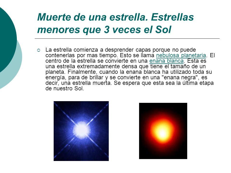Muerte de una estrella. Estrellas menores que 3 veces el Sol La estrella comienza a desprender capas porque no puede contenerlas por mas tiempo. Esto