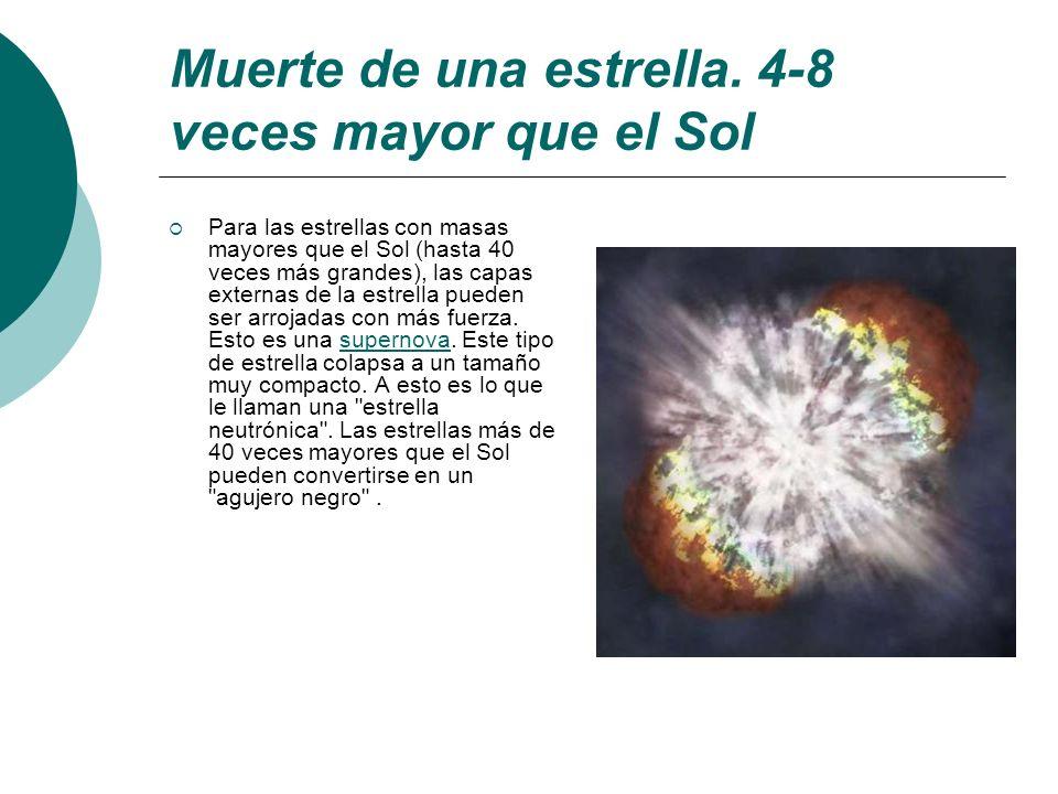 Muerte de una estrella. 4-8 veces mayor que el Sol Para las estrellas con masas mayores que el Sol (hasta 40 veces más grandes), las capas externas de