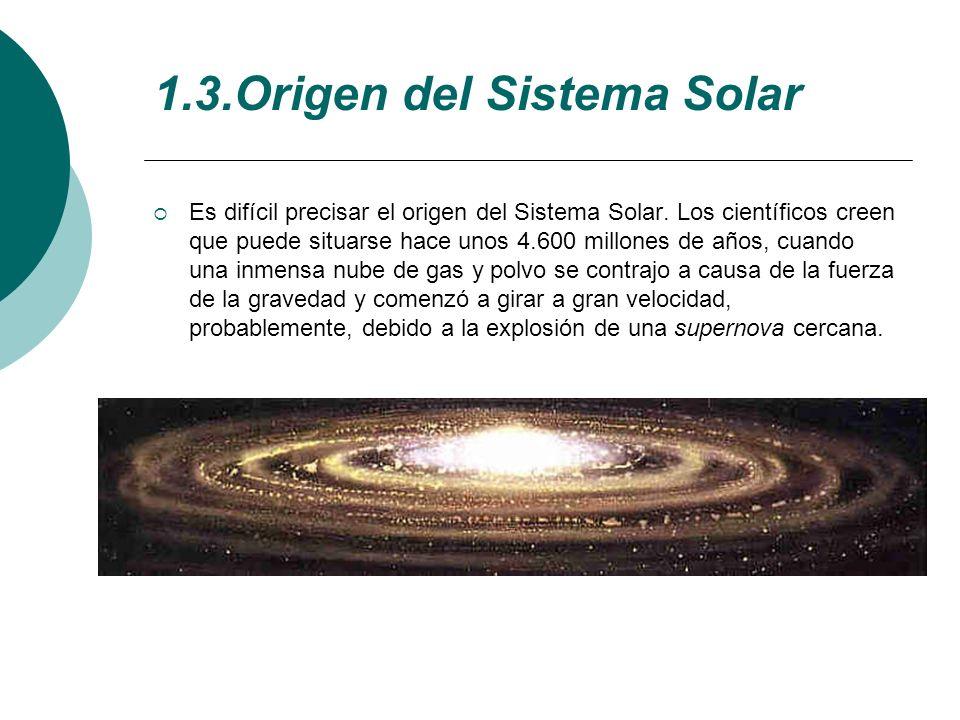 1.3.Origen del Sistema Solar Es difícil precisar el origen del Sistema Solar. Los científicos creen que puede situarse hace unos 4.600 millones de año
