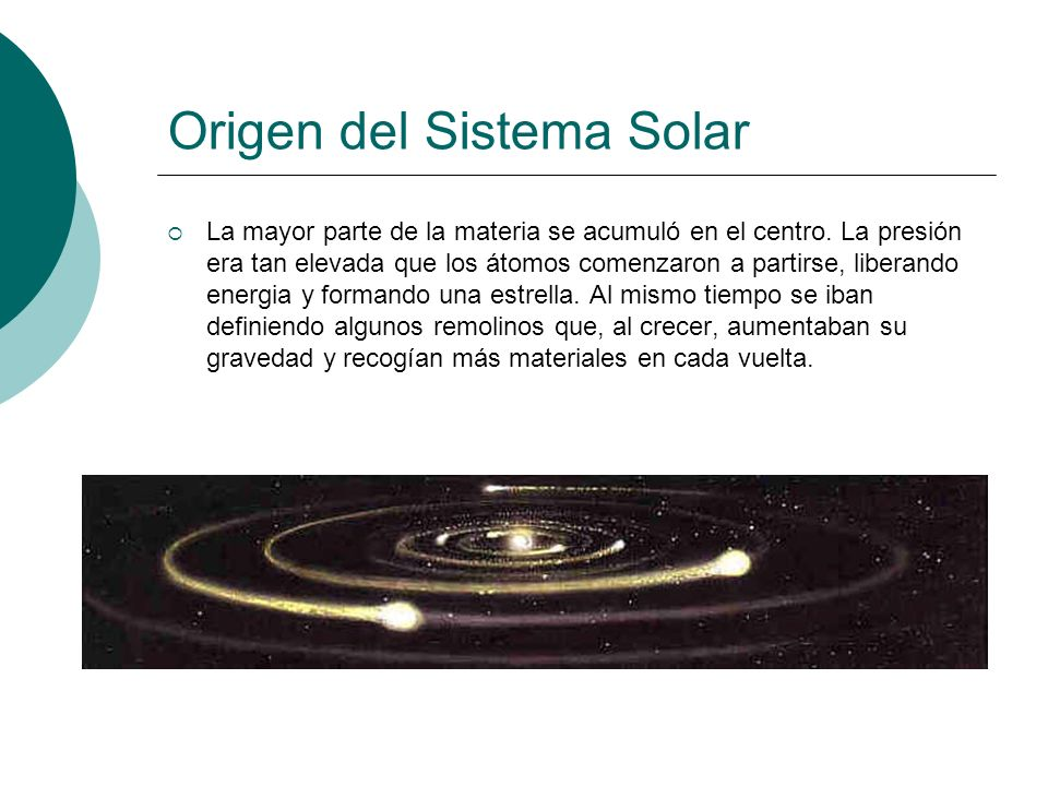Origen del Sistema Solar La mayor parte de la materia se acumuló en el centro. La presión era tan elevada que los átomos comenzaron a partirse, libera