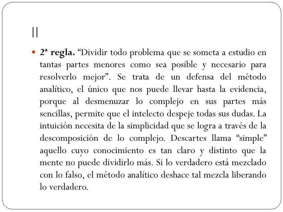 II 2ª regla. Dividir todo problema que se someta a estudio en tantas partes menores como sea posible y necesario para resolverlo mejor. Se trata de un