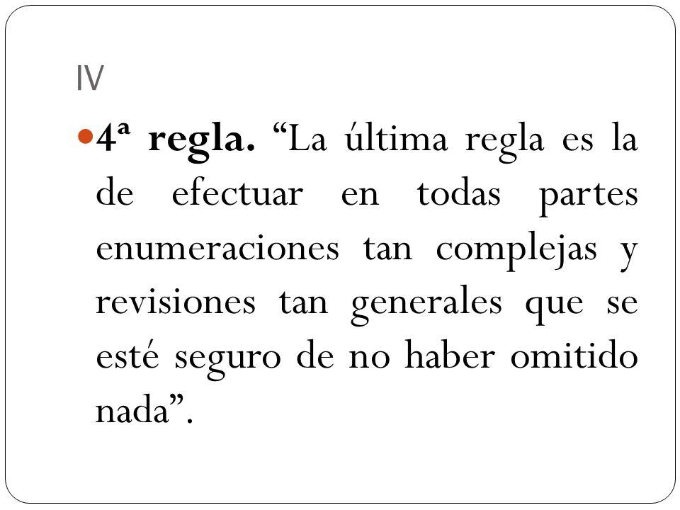 IV 4ª regla. La última regla es la de efectuar en todas partes enumeraciones tan complejas y revisiones tan generales que se esté seguro de no haber o