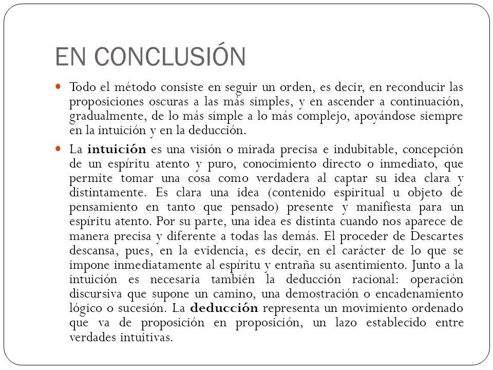 EN CONCLUSIÓN Todo el método consiste en seguir un orden, es decir, en reconducir las proposiciones oscuras a las más simples, y en ascender a continu