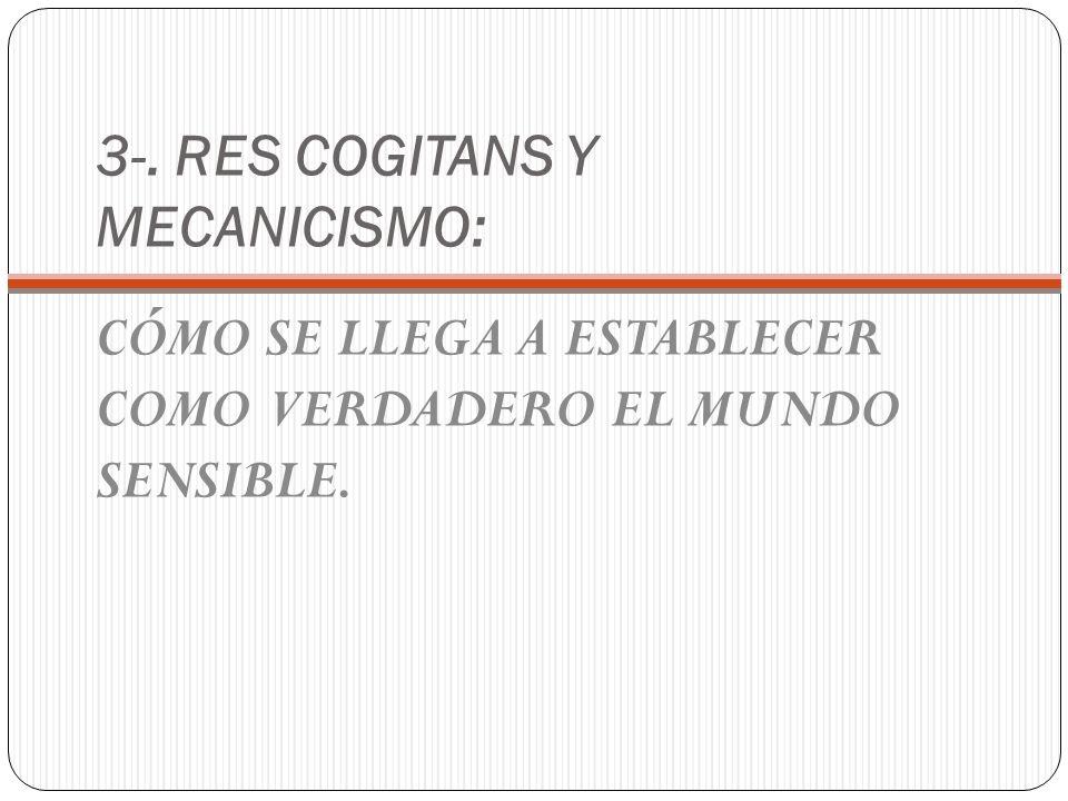 3-. RES COGITANS Y MECANICISMO: CÓMO SE LLEGA A ESTABLECER COMO VERDADERO EL MUNDO SENSIBLE.