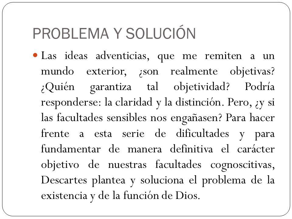 PROBLEMA Y SOLUCIÓN Las ideas adventicias, que me remiten a un mundo exterior, ¿son realmente objetivas? ¿Quién garantiza tal objetividad? Podría resp