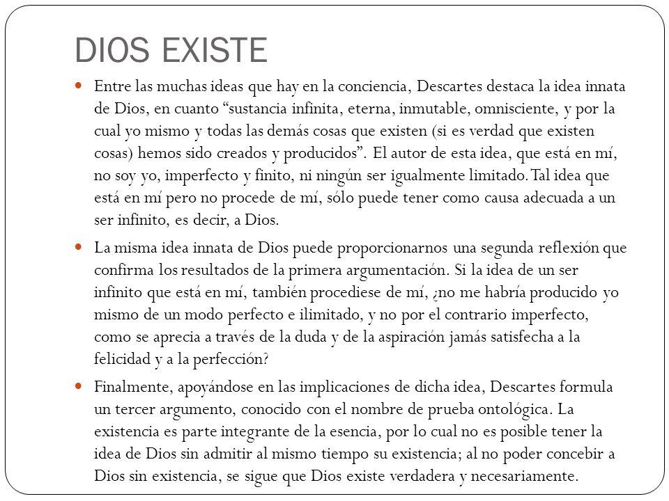 DIOS EXISTE Entre las muchas ideas que hay en la conciencia, Descartes destaca la idea innata de Dios, en cuanto sustancia infinita, eterna, inmutable