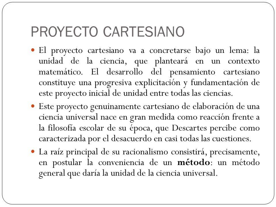 PROYECTO CARTESIANO El proyecto cartesiano va a concretarse bajo un lema: la unidad de la ciencia, que planteará en un contexto matemático. El desarro