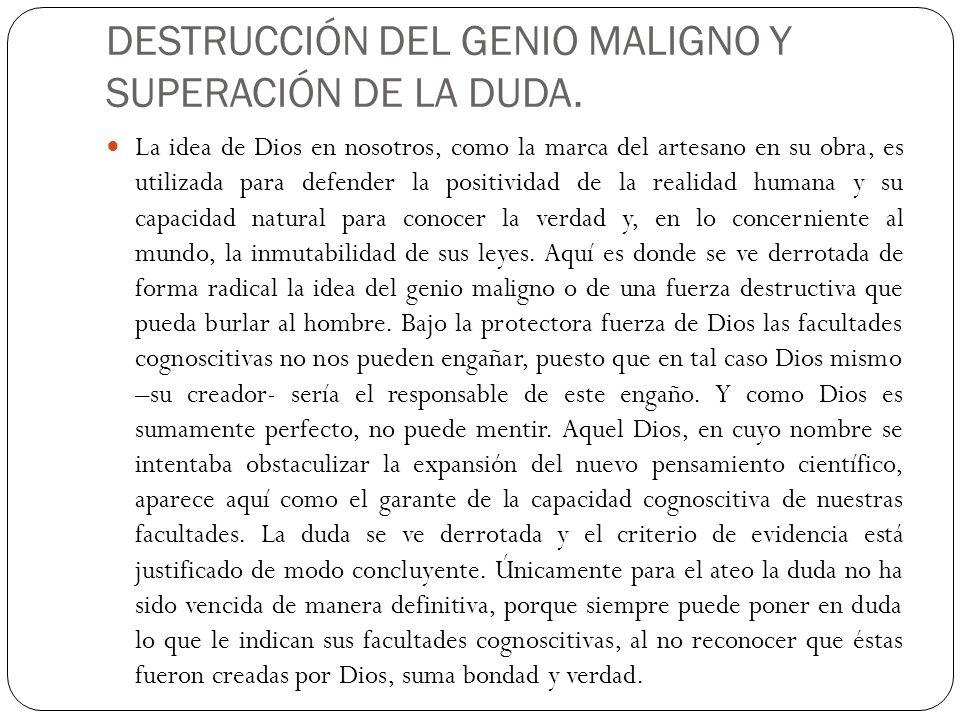 DESTRUCCIÓN DEL GENIO MALIGNO Y SUPERACIÓN DE LA DUDA. La idea de Dios en nosotros, como la marca del artesano en su obra, es utilizada para defender