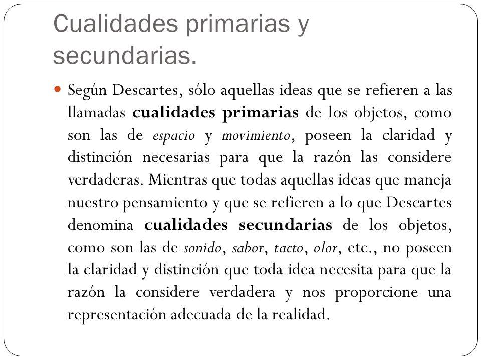 Cualidades primarias y secundarias. Según Descartes, sólo aquellas ideas que se refieren a las llamadas cualidades primarias de los objetos, como son