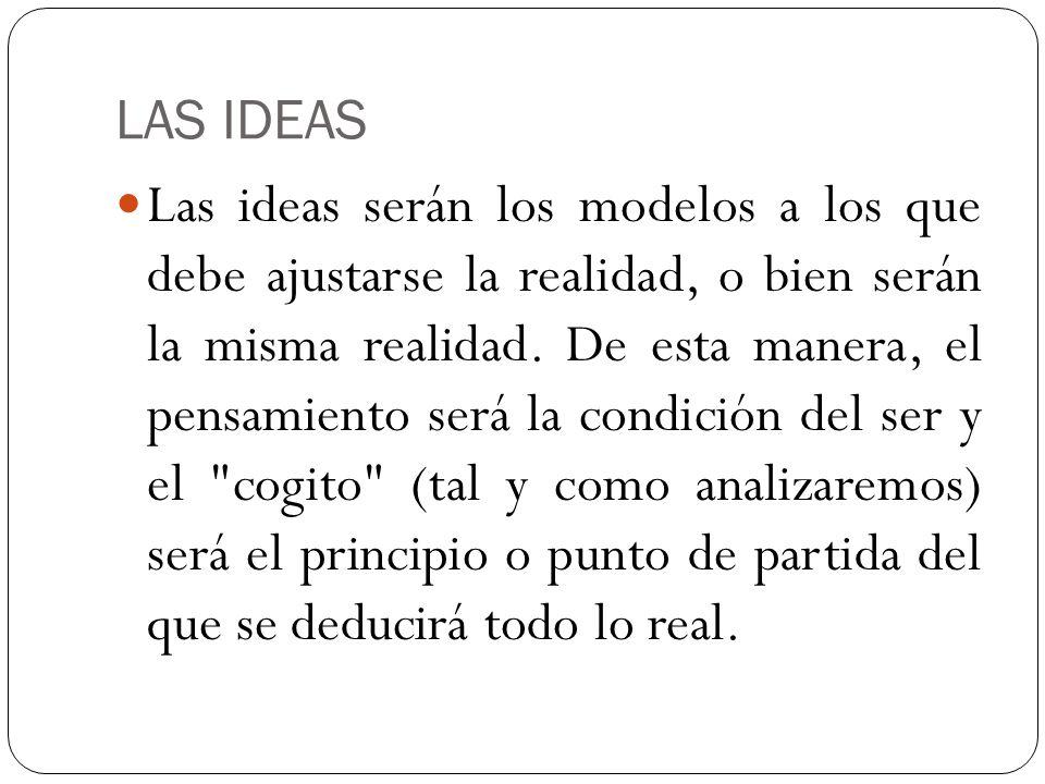 LAS IDEAS Las ideas serán los modelos a los que debe ajustarse la realidad, o bien serán la misma realidad. De esta manera, el pensamiento será la con