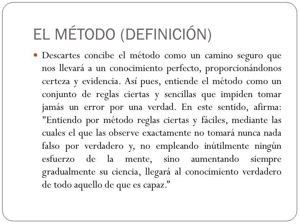 EL MÉTODO (DEFINICIÓN) Descartes concibe el método como un camino seguro que nos llevará a un conocimiento perfecto, proporcionándonos certeza y evide