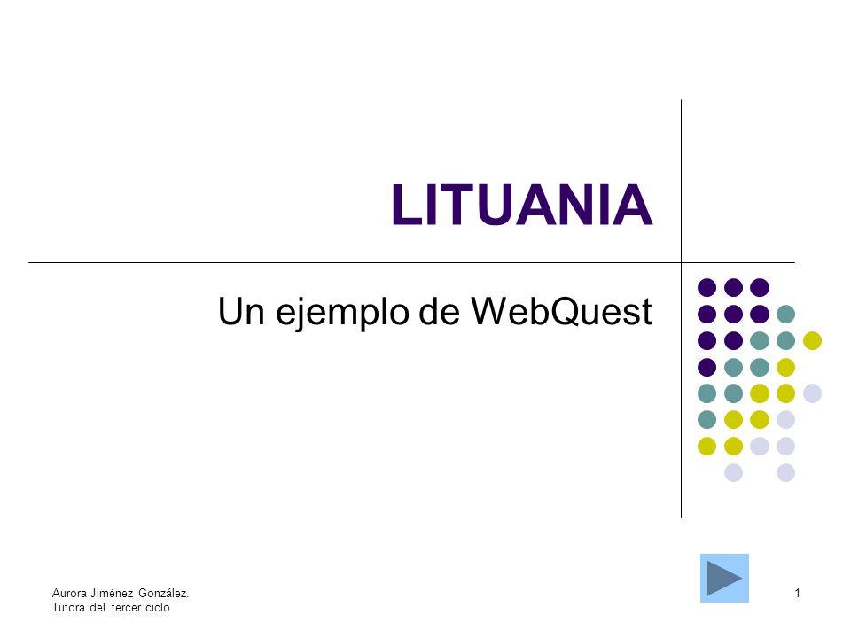 1Aurora Jiménez González. Tutora del tercer ciclo LITUANIA Un ejemplo de WebQuest
