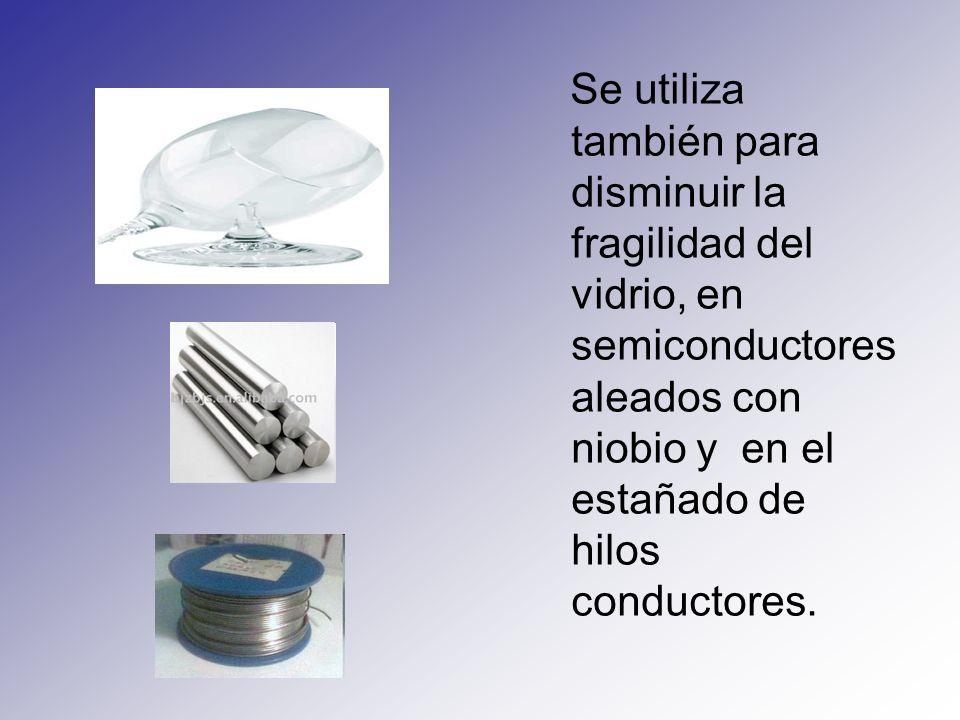 Se utiliza también para disminuir la fragilidad del vidrio, en semiconductores aleados con niobio y en el estañado de hilos conductores.