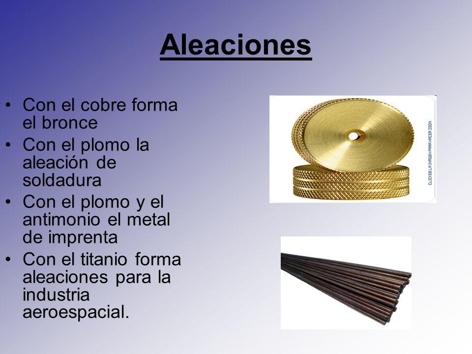 Aleaciones Con el cobre forma el bronce Con el plomo la aleación de soldadura Con el plomo y el antimonio el metal de imprenta Con el titanio forma al
