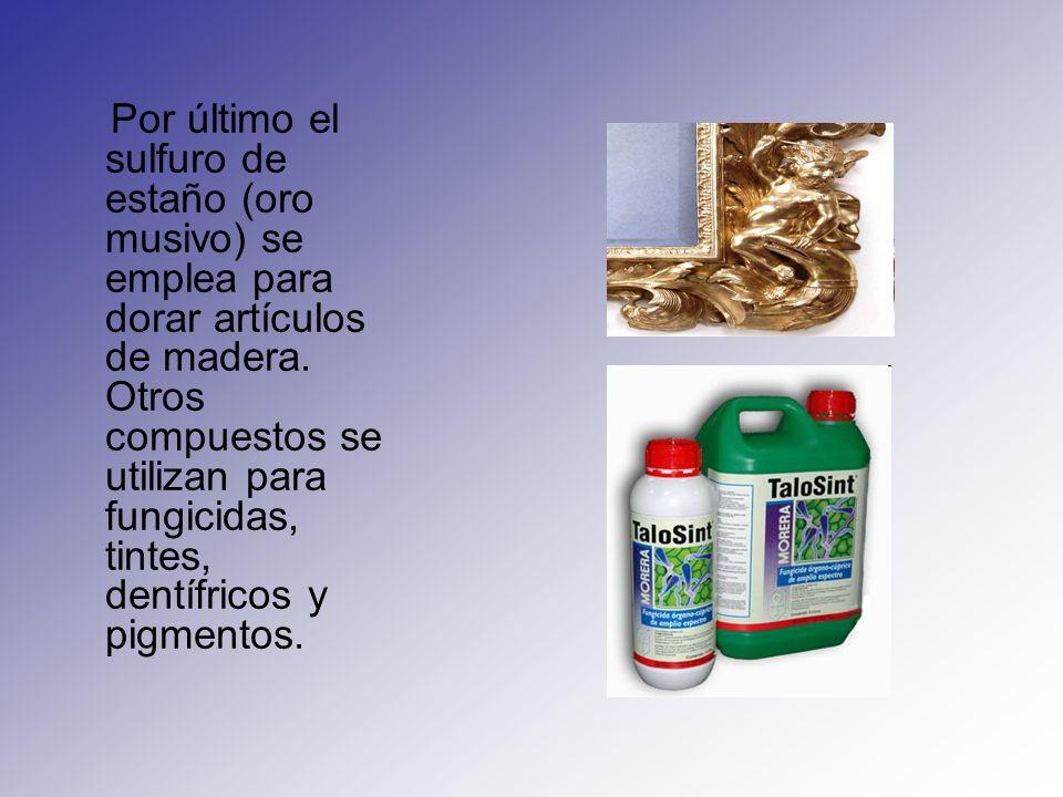 Por último el sulfuro de estaño (oro musivo) se emplea para dorar artículos de madera. Otros compuestos se utilizan para fungicidas, tintes, dentífric