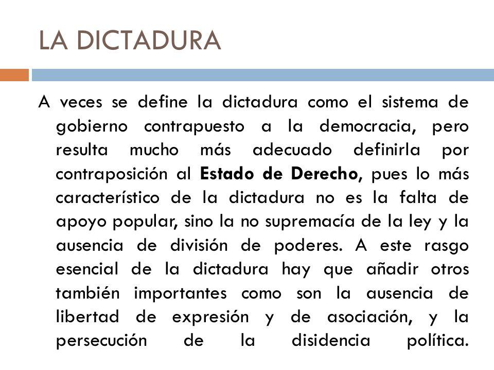 LA DICTADURA A veces se define la dictadura como el sistema de gobierno contrapuesto a la democracia, pero resulta mucho más adecuado definirla por co