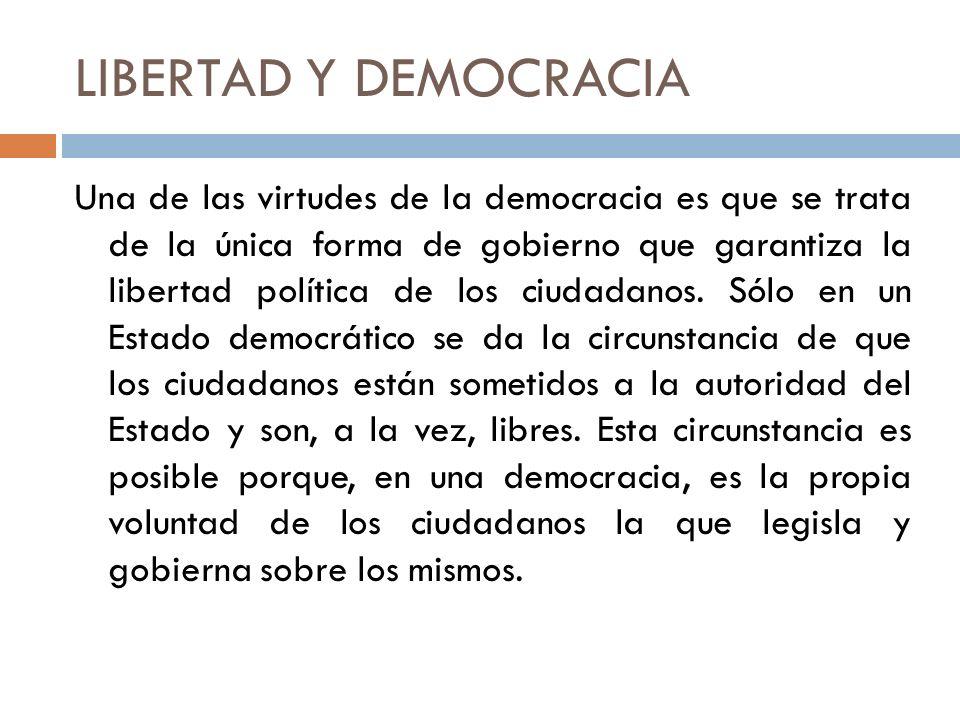 LIBERTAD Y DEMOCRACIA Una de las virtudes de la democracia es que se trata de la única forma de gobierno que garantiza la libertad política de los ciu