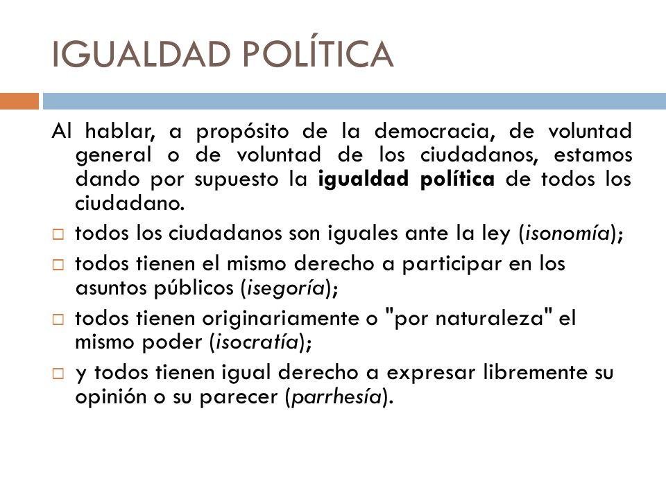 IGUALDAD POLÍTICA Al hablar, a propósito de la democracia, de voluntad general o de voluntad de los ciudadanos, estamos dando por supuesto la igualdad